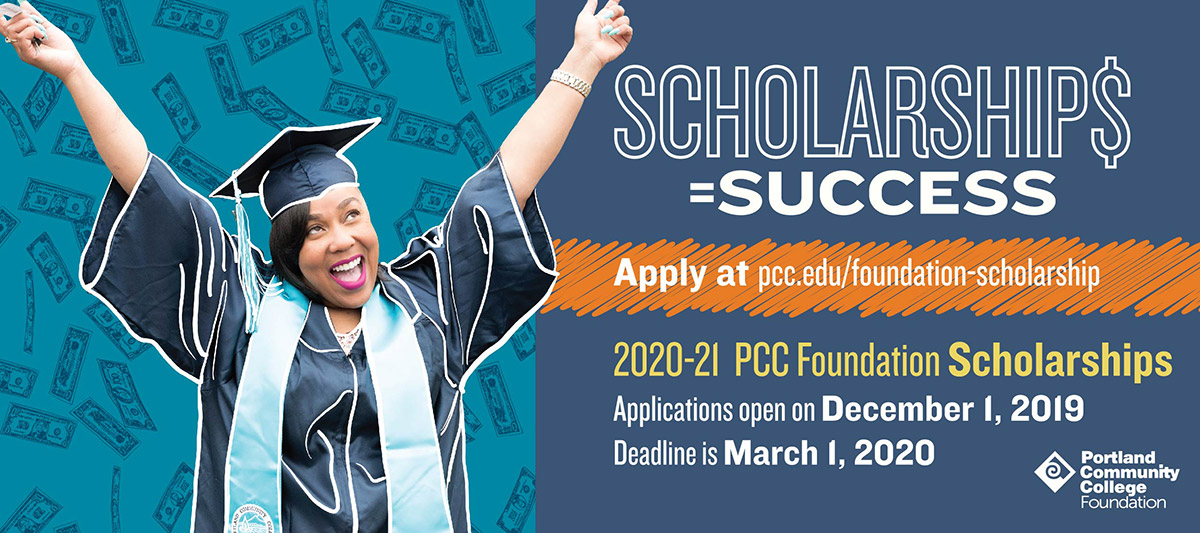 Scholarships equal success. Apply at pcc.edu/foundation-scholarship. Applications open on December 1, 2019. The deadline is March 1, 2020.