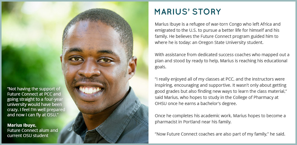 Marius' Story: Marius Ibuye is a refugee of war-torn Congo who left Africa and emigrated to the U.S. to pursue a better life for himself and his family. He believes the Future Connect program guided him to where he is today: an Oregon State University student. With assistance from dedicated success coaches who mapped out a plan and stood by ready to help, Marius is reaching his educational goals. 'I really enjoyed all of my classes at PCC, and the instructors were inspiring, encouraging and supportive. It wasn't only about getting good grades but also finding new ways to learn the class material,' said Marius, who hopes to study in the College of Pharmacy at OHSU once he earns a bachelor's degree. Once he completes his academic work, Marius hopes to become a pharmacist in Portland near his family. 'Now Future Connect coaches are also part of my family,' he said. 'Not having the support of Future Connect at PCC and going straight to a four-year university would have been crazy. I feel I'm well prepared and now I can fly at OSU.'