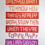 """A quote from William Gibson reading """"When you want to know how things really work, study them when they're coming apart"""" is written in a blocky style on multiple lines filling the page from top to bottom. Lines of text alternate between white letters on a colored background, and colored letters on a white background. The words """"coming apart"""" are tilted and staggered to suggest movement. The color ranges from red orange at the top of the page, to red violet at the bottom."""