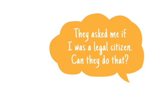 quote bubble: They asked me if I was a legal citizen. Can they do that?