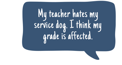 quote bubble: My teacher hates my service dog. I think my grade is affected.