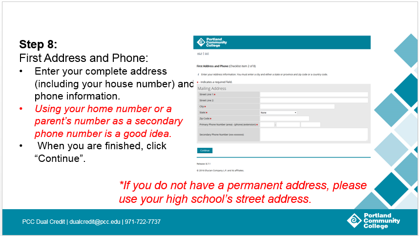 Step 8: First Address and Phone: Enter your complete address (including your house number) and phone information. Using your home number or a parent's number as a secondary phone number is a good idea. When you are finished, click 'Continue'.