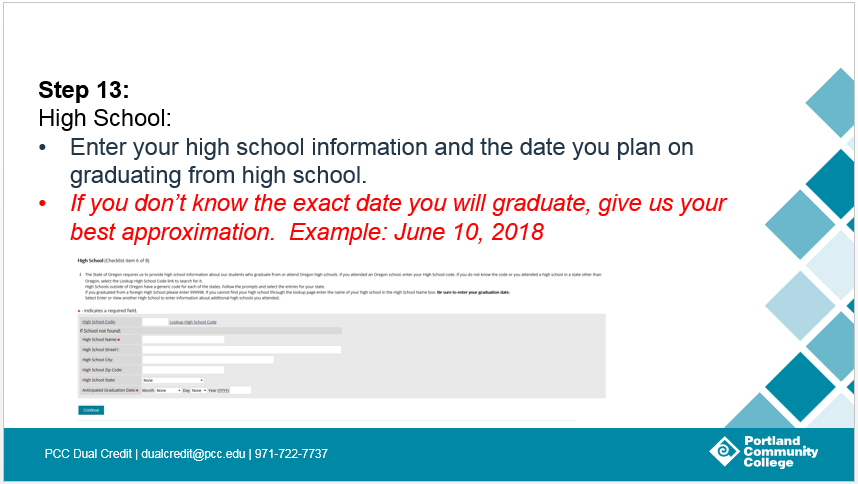 Step 13: High School: Enter your high school information and the date you plan on graduating from high school. If you don't know the exact date you will graduate, give us your best approximation. Example: June 10, 2018