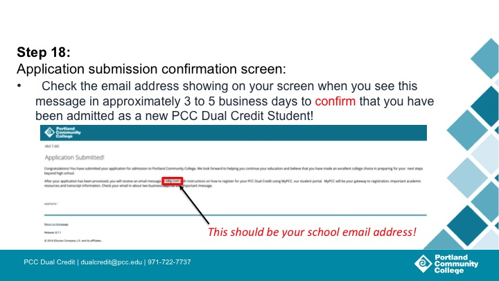 Step 18: Application submission confirmation screen: Check the email address showing on your screen when you see this message in approximately 30 minutes to 2 business days to confirm that you have been admitted as a new PCC Dual Credit Student!