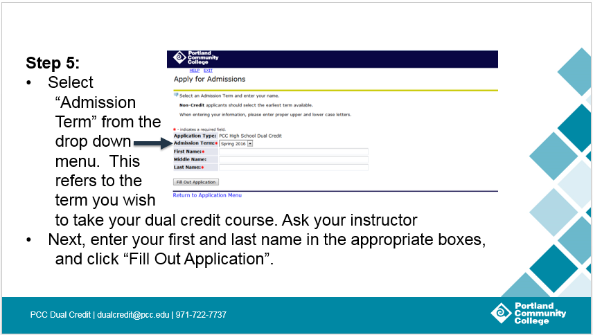 Step 5: Select 'Admission Term' from the drop down menu. This refers to the term you wish to take your dual credit course. Ask your instructor. Next, enter your first and last name in the appropriate boxes, and click 'Fill Out Application'.